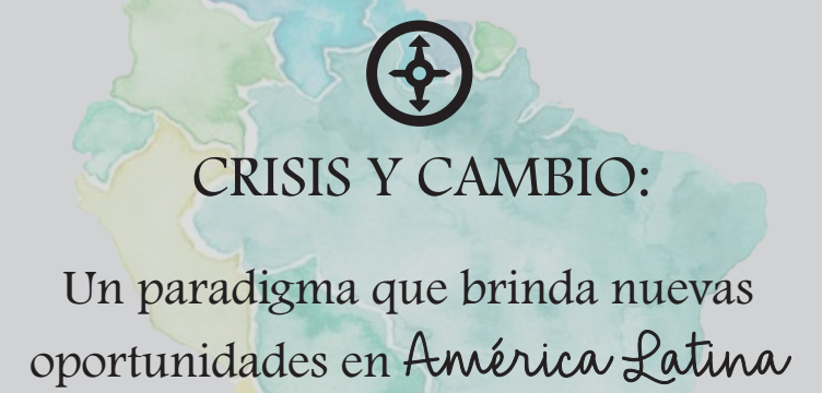 Crisis y cambio: un paradigma que brinda nuevas oportunidades en América Latina