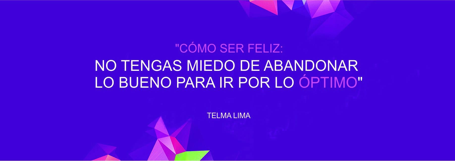 """Telma Lima: """"Cómo ser feliz: no tengas miedo de abandonar lo bueno para ir por lo óptimo"""""""