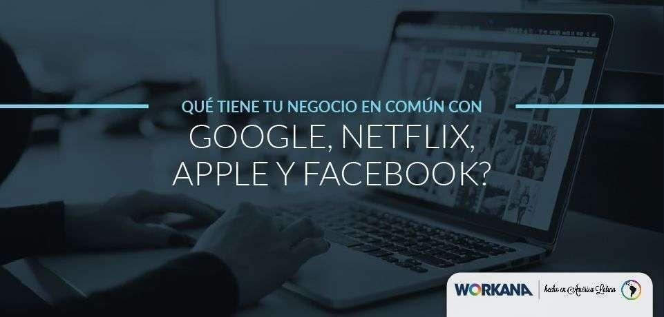 ¿Qué tiene tu negocio en común con Google, Apple, Netflix y Facebook?