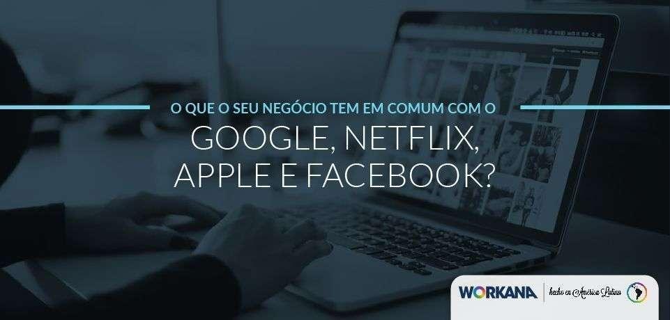 O que o seu negócio tem em comum com o Google, Apple, Netflix e Facebook?