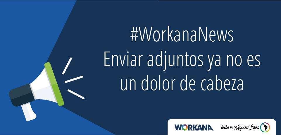 #WorkanaNews: Enviar adjuntos ya no es un dolor de cabeza 😵