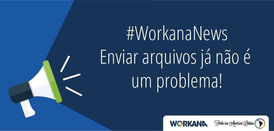 #WorkanaNews: Enviar arquivos já não é um problema! ?