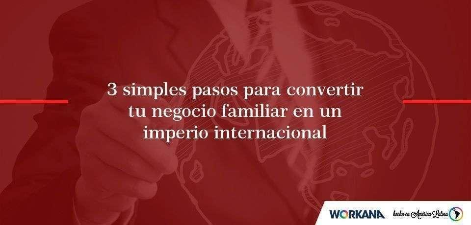 Tres sencillos pasos para transformar una PyME familiar en un imperio internacional